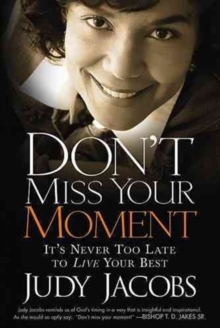 Don't Miss Your Moment : How to Live Your Best and Bring Out the Best in Others, Paperback / softback Book