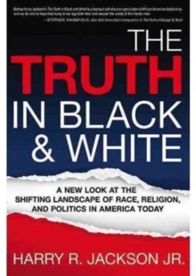 The Truth in Black & White : A New Look at the Shifting Landscape of Race, Religion, and Politics in America Today, Paperback Book