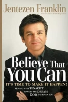 Believe That You Can : Moving with Faith and Persistence to the Dream God Has Given You., Hardback Book