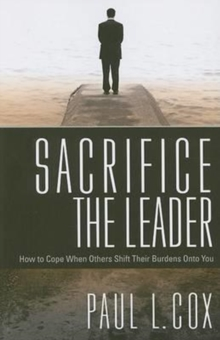 Sacrifice the Leader : How to Cope When Others Shift Their Burdens Onto You, Paperback / softback Book