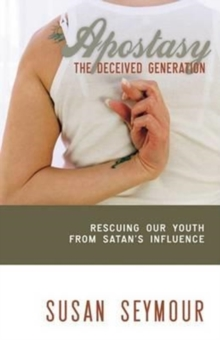 Apostasy: The Deceived Generation : Rescuing Our Youth from Satan's Influence, Paperback Book