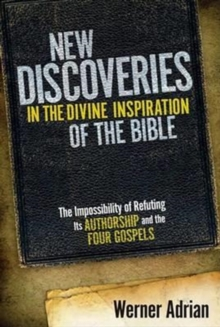 New Discoveries in the Divine Inspiration of the Bible : The Impossibility of Refuting Its Authorship and the Four Gospels, Hardback Book