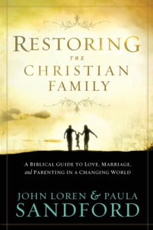 Restoring the Christian Family : A Biblical Guide to Love, Marriage, and Parenting in a Changing World, Paperback / softback Book
