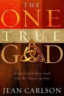 The One True God : Understand How God Can Be Three in One, Paperback Book