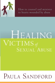 Healing Victims of Sexual Abuse : How to Counsel and Minister to Hearts Wounded by Abuse, Paperback / softback Book