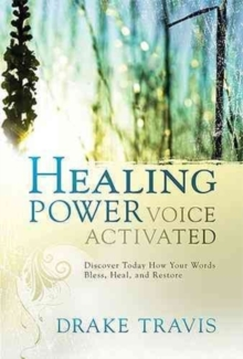 Healing Power, Voice Activated : Discover Today How Your Words Bless, Heal, and Restore, Hardback Book
