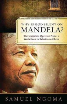 Why is God Silent on Mandela? : The Unspoken Question About a World Icon in Relation to Christ, Paperback Book