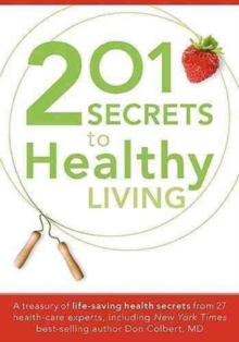 201 Secrets to Healthy Living : A Treasury of Life-Saving Health Secrets from 27 Health-Care Experts, Paperback Book