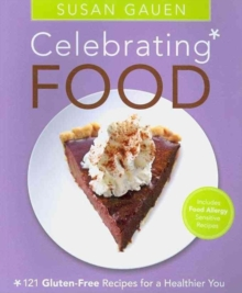 Celebrating Food : 121 Gluten-Free Recipes for a Healthier You, Paperback Book