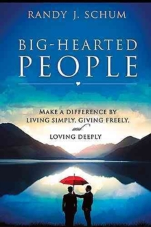 Big-Hearted People : Make a Difference by Living Simply, Giving Freely, and Loving Deeply, Paperback Book