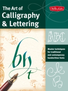The Art of Calligraphy & Lettering : Master Techniques for Traditional and Contemporary Handwritten Fonts, Paperback / softback Book