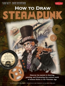 How to Draw Steampunk : Discover the Secrets to Drawing, Painting, and Illustrating the Curious World of Science Fiction in the Victorian Age, Paperback / softback Book
