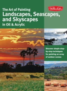 The Art of Painting Landscapes, Seascapes, and Skyscapes in Oil & Acrylic : Disover Simple Step-by-Step Techniques for Painting an Array of Outdoor Scenes., Paperback / softback Book