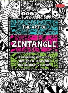 The Art of Zentangle : 50 Inspiring Drawings, Designs & Ideas for the Meditative Artist, Paperback Book