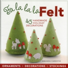 Fa La La La Felt : 45 Handmade Holiday Decorations, Paperback Book