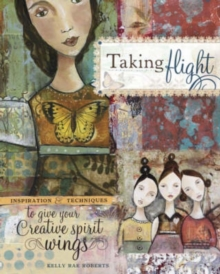 Taking Flight : Inspiration and Techniques to Give Your Creative Spirit Wings, Paperback Book