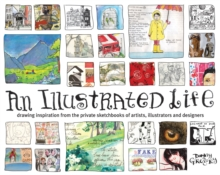 An Illustrated Life : Drawing Inspiration From The Private Sketchbooks Of Artists, Illustrators And Designers, Paperback Book