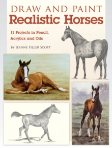 Draw and Paint Realistic Horses : Projects in Pencil, Acrylics and Oills, Paperback / softback Book