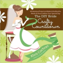 The DIY Bride Crafty Countdown : 40 Fabulous Projects to Make in the Months, Weeks and Hours Before Your Special Day, Paperback / softback Book
