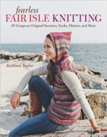 Fearless Fair Isle Knitting : 30 Gorgeous Original Sweaters, Socks, Mittens, and More, Paperback / softback Book