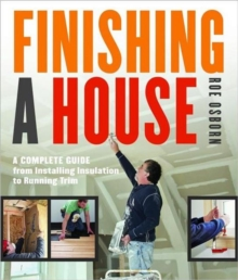 Finishing a House : A Complete Guide from Installing Insulation to Running Trim, Paperback / softback Book
