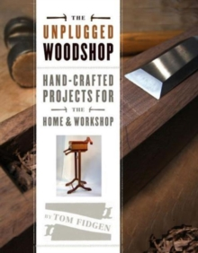 The Unplugged Woodshop : Hand-crafted Projects for the Home and Workshop, Hardback Book