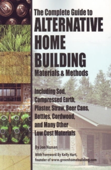 Complete Guide to Alternative Home Building Materials & Methods : Including Sod, Compressed Earth, Plaster Straw, Beer Cans Cordwood & Many Other Low Cost Materials, Paperback / softback Book