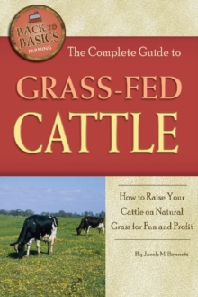 Complete Guide to Grass-Fed Cattle : How to Raise Your Cattle on Natural Grass for Fun & Profit, Paperback Book