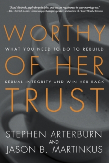 Worthy of Her Trust : What you Need to Do to Rebuild Sexual Integrity and Win Her Back, Paperback / softback Book