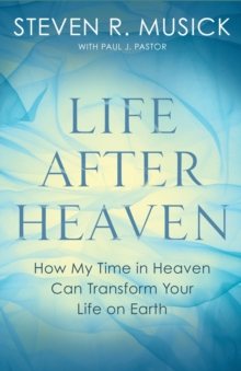 Life After Heaven : How My Time in Heaven Can Transform your Life on Earth, Paperback Book