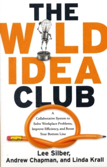 Wild Idea Club : A Collaborative System to Solve Workplace Problems, Improve Efficiency, and Boost Your Bottom Line, Paperback / softback Book