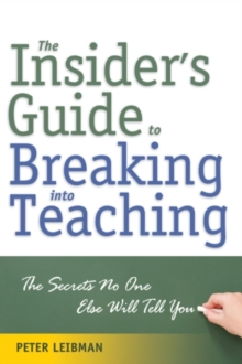 Insider'S Guide to Breaking into Teaching : The Secrets No One Else Will Tell You, Paperback Book