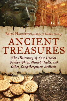 Ancient Treasures : The Discovery of Lost Hoards, Sunken Ships, Buried Vaults, and Other Long-Forgotten Artifacts, Paperback / softback Book