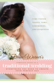 Diane Warner's Complete Guide to a Traditional Wedding : Everything You Need to Create Your Perfect Day : Time-Tested Toasts, Vows, Ceremonies, & Etiquette, Paperback / softback Book