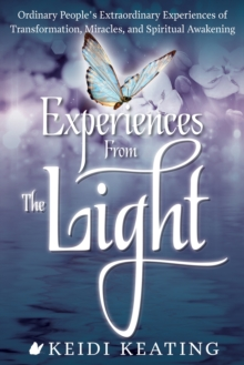 Experiences from the Light : Ordinary People's Extraordinary Experiences of Transformation, Miracles, and Spiritual Awakening, Paperback / softback Book
