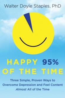Happy 95% of the Time : Three Simple, Proven Ways to Overcome Depression and Feel Content Almost All of the Time, Paperback / softback Book