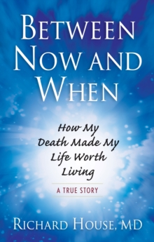Between Now and When : How My Death Made My Life Worth Living, Paperback / softback Book