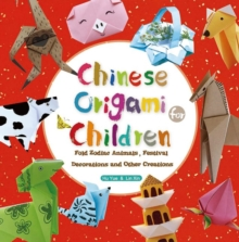 Chinese Origami for Children : Fold Zodiac Animals, Festival Decorations and Other Creations: This Easy Origami Book is Fun for Both Kids and Parents, Paperback Book