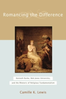 Romancing the Difference : Kenneth Burke, Bob Jones University, and the Rhetoric of Religious Fundamentalism, Hardback Book