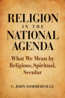 Religion in the National Agenda : What We Mean by Religious, Spiritual, Secular, Hardback Book