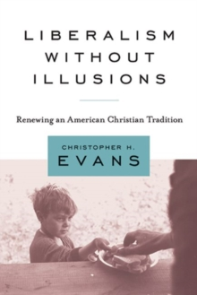 Liberalism without Illusions : Renewing an American Christian Tradition, Paperback / softback Book