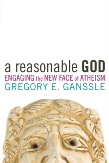 A Reasonable God : Engaging the New Face of Atheism, Paperback Book