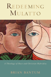 Redeeming Mulatto : A Theology of Race and Christian Hybridity, Paperback / softback Book