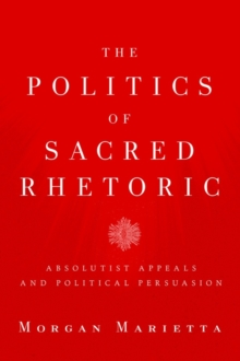 The Politics of Sacred Rhetoric : Absolutist Appeals and Political Persuasion, Hardback Book