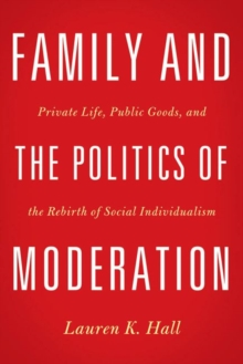 Family and the Politics of Moderation : Private Life, Public Goods, and the Rebirth of Social Individualism, Hardback Book