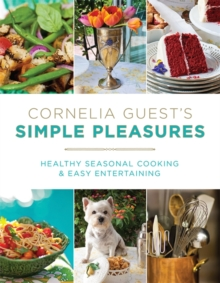 Cornelia Guest's Simple Pleasures : Healthy Seasonal Cooking and Easy Entertaining, Hardback Book