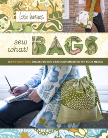 Sew What! Bags : 18 Pattern-Free Projects You Can Customize to Fit Your Needs, Hardback Book