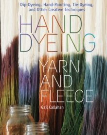 Hand Dyeing Yarn and Fleece : Dip-Dyeing, Hand-Painting, Tie-Dyeing, and Other Creative Techniques, Hardback Book