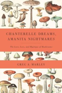 Chanterelle Dreams, Amanita Nightmares : The Love, Lore and Mystique of Mushrooms, Paperback / softback Book
