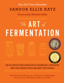 The Art of Fermentation : An In-Depth Exploration of Essential Concepts and Processes from Around the World, Hardback Book